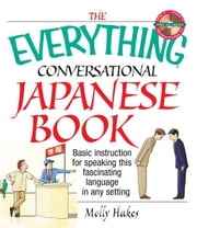 The Everything Conversational Japanese Book: Basic Instruction For Speaking This Fascinating Language In Any Setting ebook by Molly Hakes