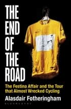 The End of the Road - The Festina Affair and the Tour that Almost Wrecked Cycling ebook by Alasdair Fotheringham