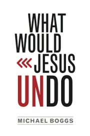 What Would Jesus Undo ebook by Michael Boggs