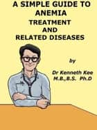 A Simple Guide to Anemia, Treatment and Related Diseases ebook by Kenneth Kee