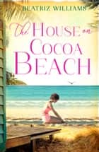 The House on Cocoa Beach: A sweeping epic love story, perfect for fans of historical romance ebook by Beatriz Williams