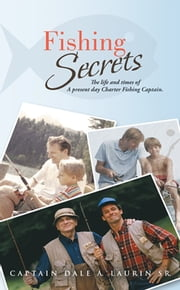 Fishing Secrets - The life and times of A present day Charter Fishing Captain. ebook by Captain Dale A. Laurin Sr.