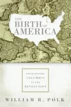 The Birth of America - From Before Columbus to the Revolution ebook by William Polk