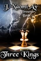 Three Kings - Firesetter, #3 ebook by J. Naomi Ay