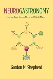 Neurogastronomy - How the Brain Creates Flavor and Why It Matters ebook by Gordon M. Shepherd