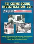 FBI Crime Scene Investigation (CSI) - Guides for First Responders, Law Enforcement, Death Investigation Guide for Scene Investigator, Fire and Arson Scene Evidence Guide for Public Safety Personnel ebook by Progressive Management