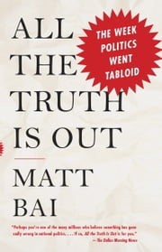 All the Truth Is Out - The Week Politics Went Tabloid ebook by Matt Bai