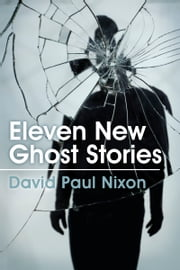 Eleven New Ghost Stories ebook by David Paul Nixon