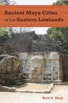 Ancient Maya Cities of the Eastern Lowlands ebook by Brett A. Houk
