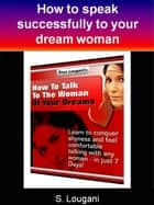How to talk to the woman of your dreams - Learn to conquer shyness and feel comfortable talking with any women - in just 7 Days! ebook by S. Lougani