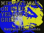 MEDITATIONS ON BLUE, YELLOW AND GREY by Nathaniel S. Rounds ebook by Fowlpox Press