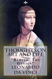 "Thoughts on Art and Life - ""Behind the Genius"" ebook by Leonardo Da Vinci,Maurice Baring,Lewis Einstein,Murat Ukray"
