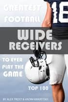 Greatest Football Wide Receivers to Ever Play the Game: Top 100 ebook by alex trostanetskiy
