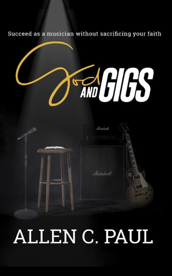 God and Gigs: Succeed as a Musician Without Sacrificing Your Faith ebook by Allen C. Paul