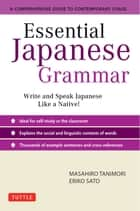 Essential Japanese Grammar - A Comprehensive Guide to Contemporary Usage: Learn Japanese Grammar and Vocabulary Quickly and Effectively ebook by Masahiro Tanimori, Eriko Sato