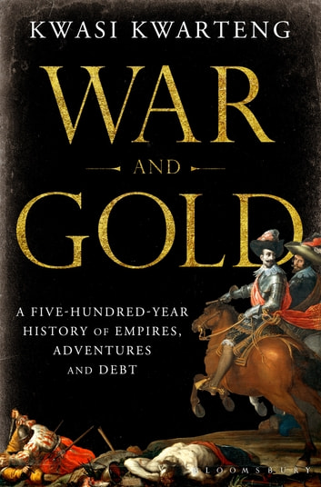 War and Gold - A Five-Hundred-Year History of Empires, Adventures and Debt eBook by Kwasi Kwarteng