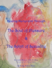 Healing Martyrdom through the Soul of Pleasure and the Spirit of Sexuality ebook by Ambika Wauters