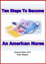 Ten Steps to Become An American Nurse - Nurses Guide to Licensing ebook by Mike Rosagast