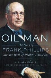 Oil Man - The Story of Frank Phillips and the Birth of Phillips Petroleum ebook by Michael Wallis,John Gibson Phillips Jr.