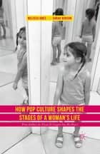 How Pop Culture Shapes the Stages of a Woman's Life - From Toddlers-in-Tiaras to Cougars-on-the-Prowl ebook by Melissa Ames, Sarah Burcon