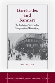 Barricades and Banners - The Revolution of 1905 and the Transformation of Warsaw Jewry ebook by Scott Ury