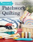 Visual Guide to Patchwork & Quilting - Fabric Selection to Finishing Techniques & Beyond ebook by