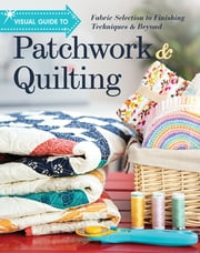 Visual Guide to Patchwork & Quilting - Fabric Selection to Finishing Techniques & Beyond ebook by C&T Publishing