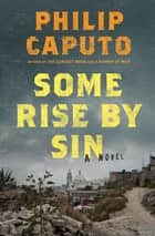 Some Rise by Sin - A Novel ebook by Philip Caputo