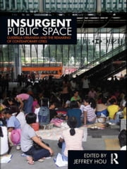 Insurgent Public Space: Guerrilla Urbanism and the Remaking of Contemporary Cities ebook by Hou, Jeffrey