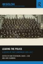 Leading the Police - A History of Chief Constables 1835–2017 ebook by Kim Stevenson, David J. Cox, Iain Channing