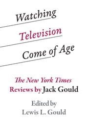 Watching Television Come of Age - The New York Times Reviews by Jack Gould ebook by Lewis L. Gould