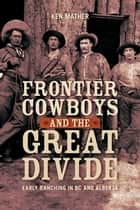 Frontier Cowboys and the Great Divide - Early Ranching in BC and Alberta ebook by Ken Mather
