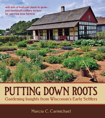 Putting Down Roots - Gardening Insights from Wisconsin's Early Settlers ebook by Marcia C. Carmichael