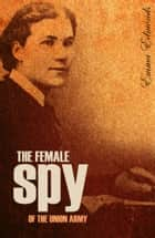 The Female Spy of the Union Army (Expanded, Annotated) ebook by Sarah Emma Edmonds