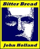 Bitter Bread ebook by John Holland