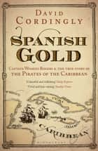 Spanish Gold - Captain Woodes Rogers and the Pirates of the Caribbean eBook by David Cordingly