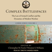 Complex Battlespaces - The Law of Armed Conflict and the Dynamics of Modern Warfare audiobook by Winston S. Williams, Christopher M. Ford