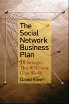 The Social Network Business Plan - 18 Strategies That Will Create Great Wealth ebook by David Silver