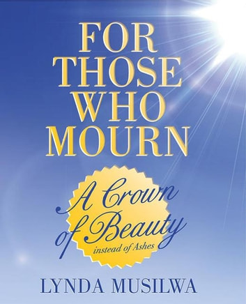 For Those Who Mourn - A Crown of Beauty Instead of Ashes ebook by Lynda Musilwa
