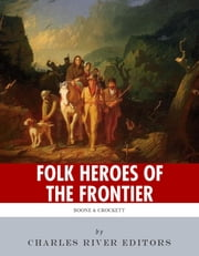 Folk Heroes of the Frontier: The Lives and Legacies of Daniel Boone and Davy Crockett ebook by Charles River Editors