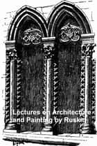 Lectures on Architecture and Painting, Illustrated ebook by Ruskin, John
