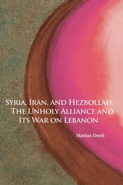 Syria, Iran, and Hezbollah: The Unholy Alliance and Its War on Lebanon ebook by Deeb, Marius