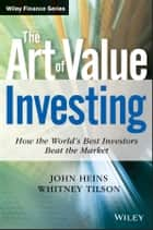 The Art of Value Investing - How the World's Best Investors Beat the Market ebook by John Heins, Whitney Tilson
