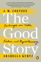 The Good Story - Exchanges on Truth, Fiction and Psychotherapy ebook by J. M. Coetzee, Arabella Kurtz