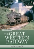 The Great Western Railway - How it Grew ebook by Ken Gibbs