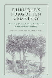 Dubuque's Forgotten Cemetery - Excavating a Nineteenth-Century Burial Ground in a Twenty-first Century City ebook by Robin M. Lillie,Jennifer E. Mack