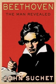 Beethoven - The Man Revealed ebook by John Suchet
