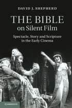 The Bible on Silent Film - Spectacle, Story and Scripture in the Early Cinema eBook by David J. Shepherd