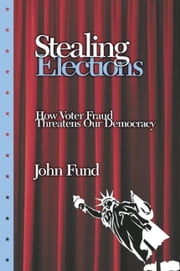 Stealing Elections: How Voter Fraud Threatens Our Democracy ebook by Fund, John