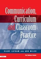 Communications,Curriculum and Classroom Practice ebook by Clare Lathan,Ann Miles